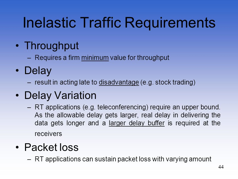 44 Inelastic Traffic Requirements Throughput –Requires a firm minimum value for throughput Delay –result in acting late to disadvantage (e.g. stock tr