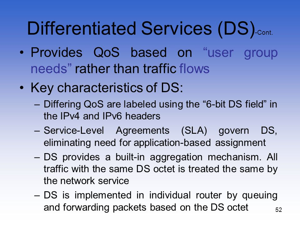 52 Differentiated Services (DS) -Cont. Provides QoS based on user group needs rather than traffic flows Key characteristics of DS: –Differing QoS are