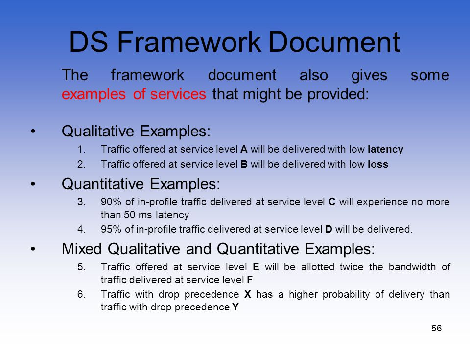 56 DS Framework Document The framework document also gives some examples of services that might be provided: Qualitative Examples: 1.Traffic offered a