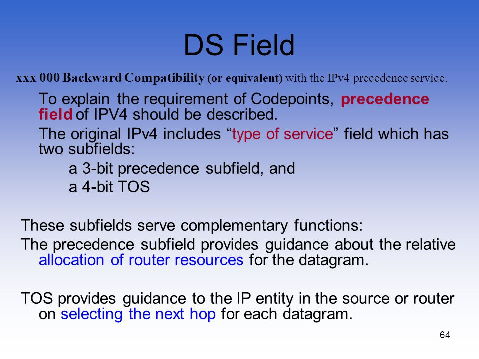 64 DS Field To explain the requirement of Codepoints, precedence field of IPV4 should be described. The original IPv4 includes type of service field w