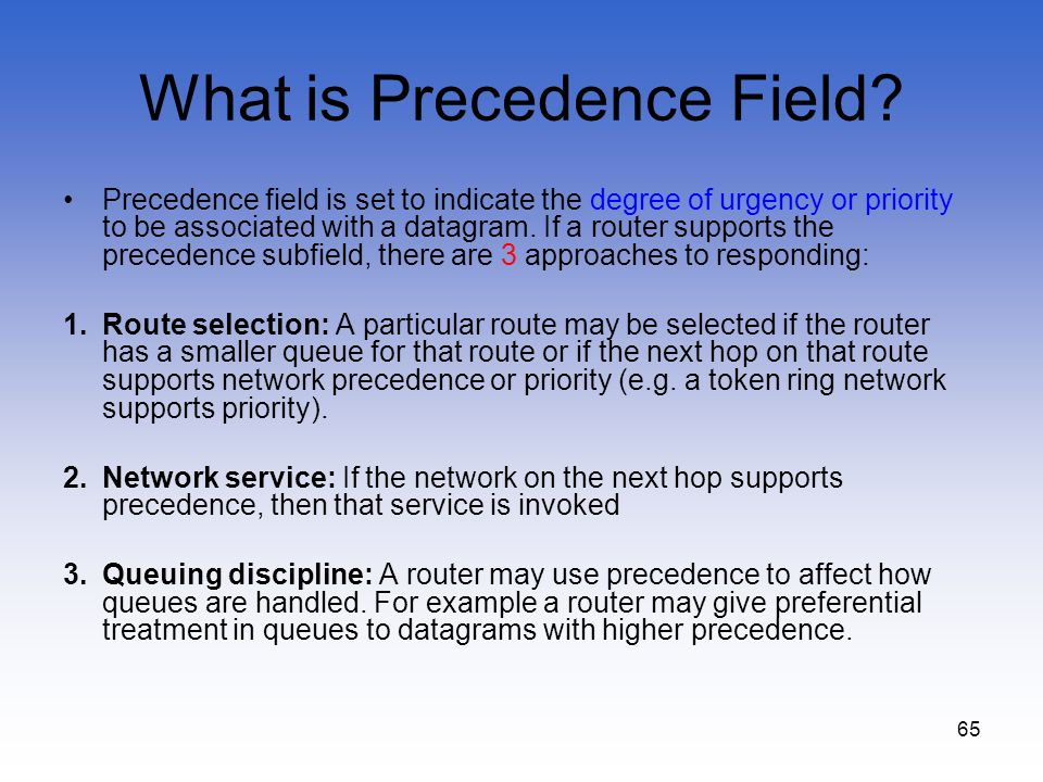 65 What is Precedence Field? Precedence field is set to indicate the degree of urgency or priority to be associated with a datagram. If a router suppo