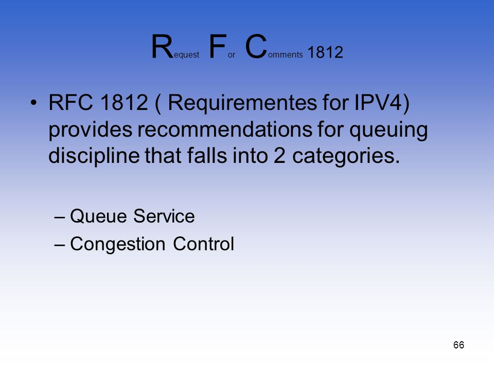 66 R equest F or C omments 1812 RFC 1812 ( Requirementes for IPV4) provides recommendations for queuing discipline that falls into 2 categories. –Queu