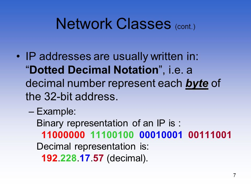 7 Network Classes (cont.) byteIP addresses are usually written in:Dotted Decimal Notation, i.e. a decimal number represent each byte of the 32-bit add