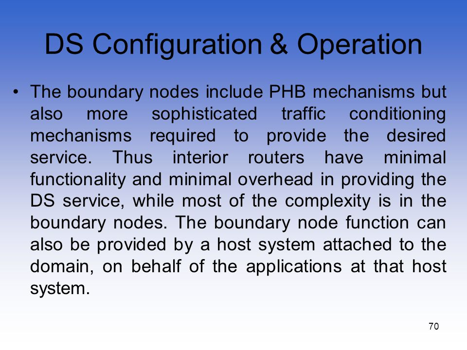 70 DS Configuration & Operation The boundary nodes include PHB mechanisms but also more sophisticated traffic conditioning mechanisms required to prov