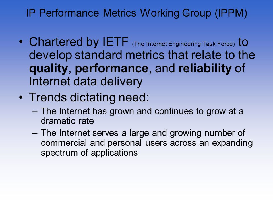 IP Performance Metrics Working Group (IPPM) Chartered by IETF (The Internet Engineering Task Force) to develop standard metrics that relate to the qua