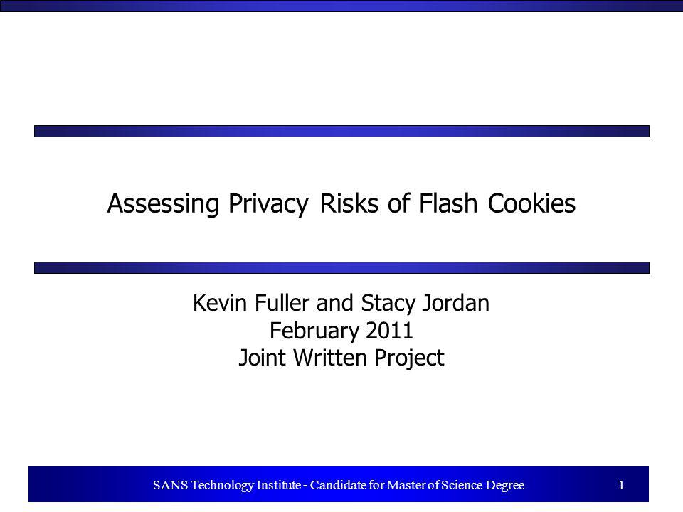 1 SANS Technology Institute - Candidate for Master of Science Degree 1 Assessing Privacy Risks of Flash Cookies Kevin Fuller and Stacy Jordan February 2011 Joint Written Project