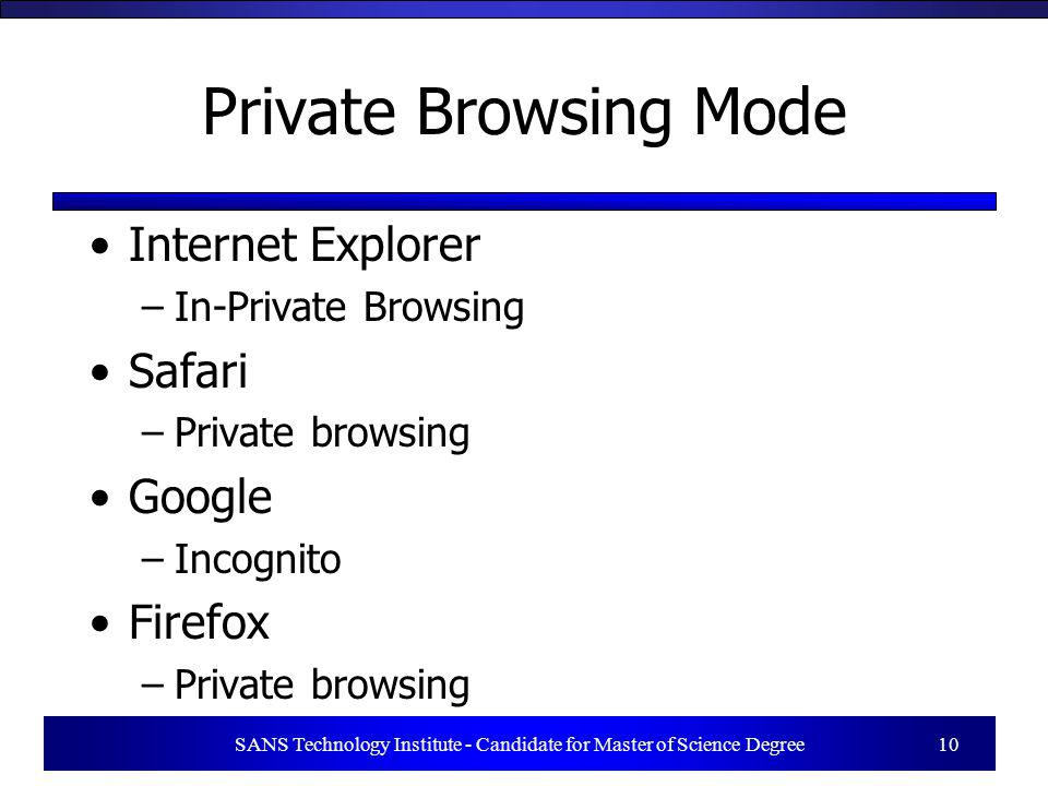 Private Browsing Mode Internet Explorer –In-Private Browsing Safari –Private browsing Google –Incognito Firefox –Private browsing –New Rules SANS Tech