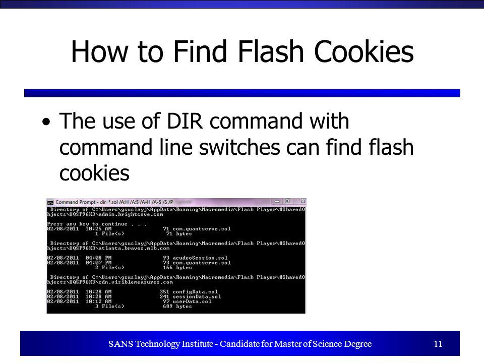 SANS Technology Institute - Candidate for Master of Science Degree 11 How to Find Flash Cookies The use of DIR command with command line switches can find flash cookies