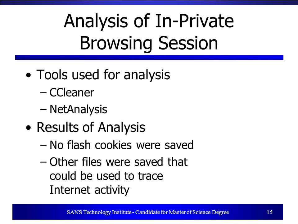 SANS Technology Institute - Candidate for Master of Science Degree 15 Analysis of In-Private Browsing Session Tools used for analysis –CCleaner –NetAn