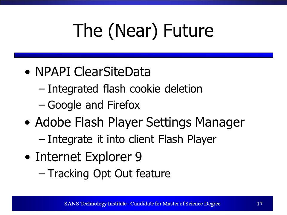 SANS Technology Institute - Candidate for Master of Science Degree 17 The (Near) Future NPAPI ClearSiteData –Integrated flash cookie deletion –Google and Firefox Adobe Flash Player Settings Manager –Integrate it into client Flash Player Internet Explorer 9 –Tracking Opt Out feature