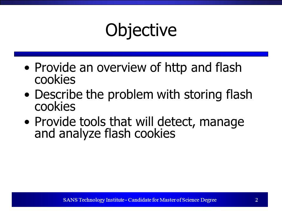 SANS Technology Institute - Candidate for Master of Science Degree 2 Objective Provide an overview of http and flash cookies Describe the problem with storing flash cookies Provide tools that will detect, manage and analyze flash cookies