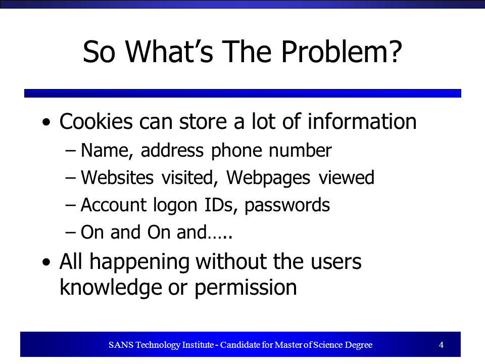 SANS Technology Institute - Candidate for Master of Science Degree 4 So Whats The Problem? Cookies can store a lot of information –Name, address phone