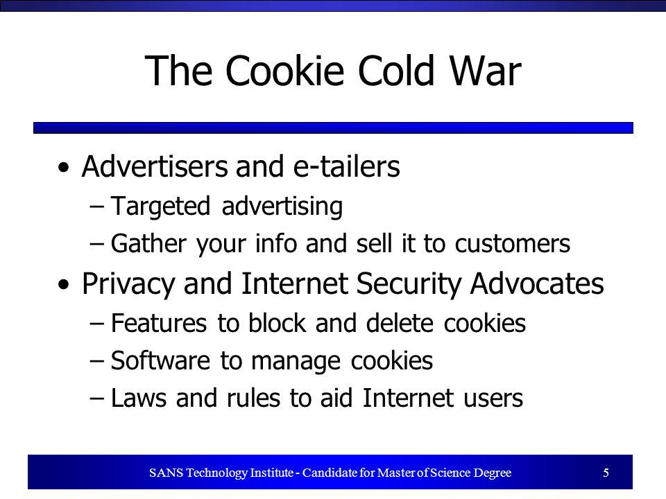 SANS Technology Institute - Candidate for Master of Science Degree 5 The Cookie Cold War Advertisers and e-tailers –Targeted advertising –Gather your
