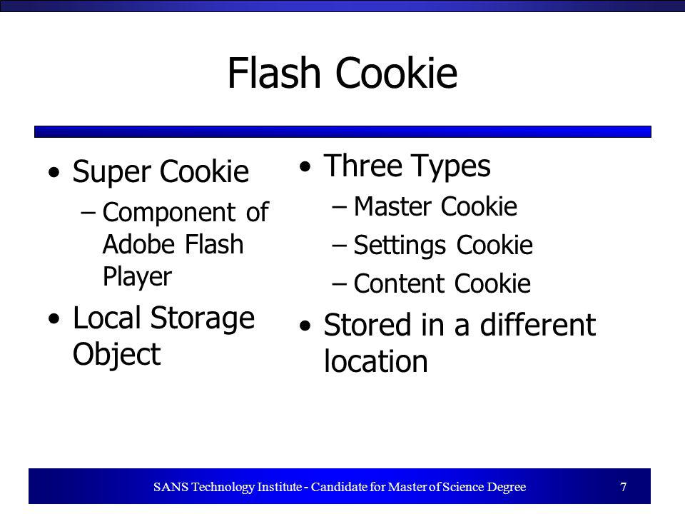 Flash Cookie Super Cookie –Component of Adobe Flash Player Local Storage Object Three Types –Master Cookie –Settings Cookie –Content Cookie Stored in