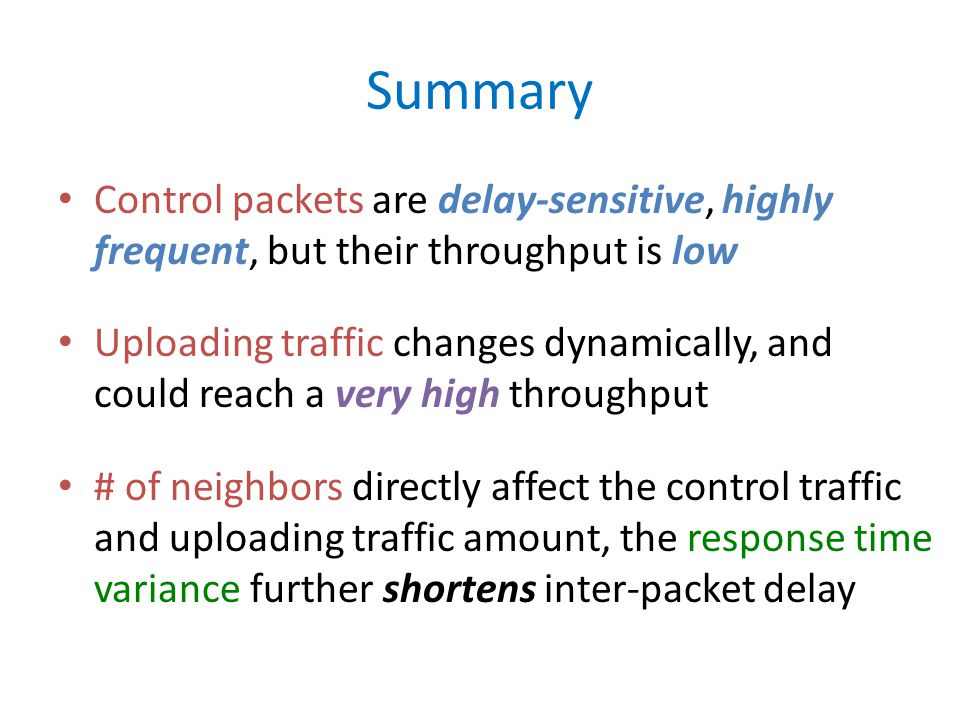 Summary Control packets are delay-sensitive, highly frequent, but their throughput is low Uploading traffic changes dynamically, and could reach a very high throughput # of neighbors directly affect the control traffic and uploading traffic amount, the response time variance further shortens inter-packet delay
