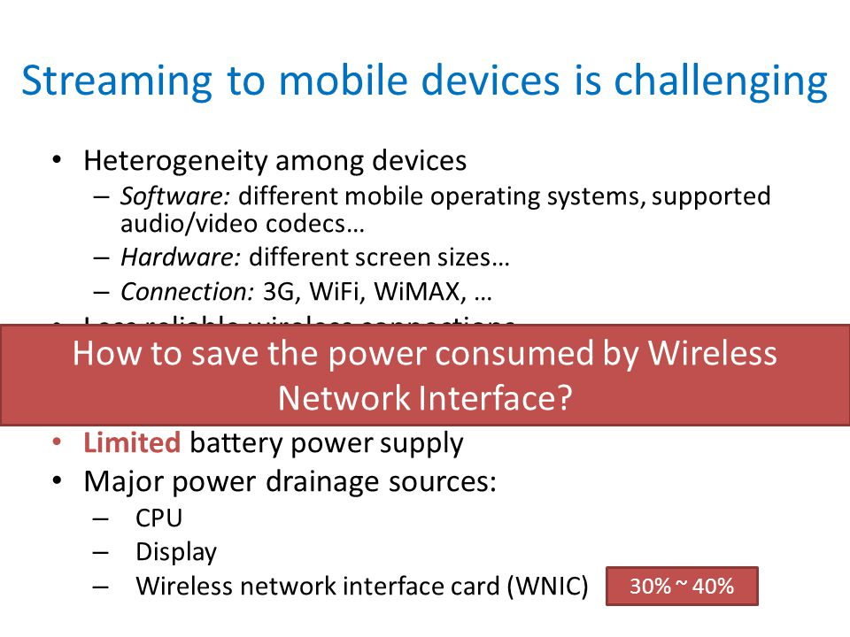 Streaming to mobile devices is challenging Heterogeneity among devices – Software: different mobile operating systems, supported audio/video codecs… –