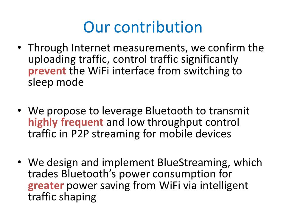 Our contribution Through Internet measurements, we confirm the uploading traffic, control traffic significantly prevent the WiFi interface from switching to sleep mode We propose to leverage Bluetooth to transmit highly frequent and low throughput control traffic in P2P streaming for mobile devices We design and implement BlueStreaming, which trades Bluetooths power consumption for greater power saving from WiFi via intelligent traffic shaping