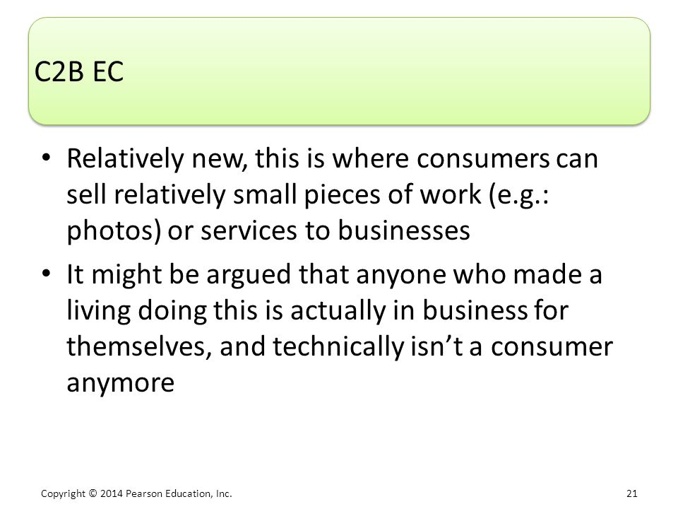 Copyright © 2014 Pearson Education, Inc. 21 C2B EC Relatively new, this is where consumers can sell relatively small pieces of work (e.g.: photos) or