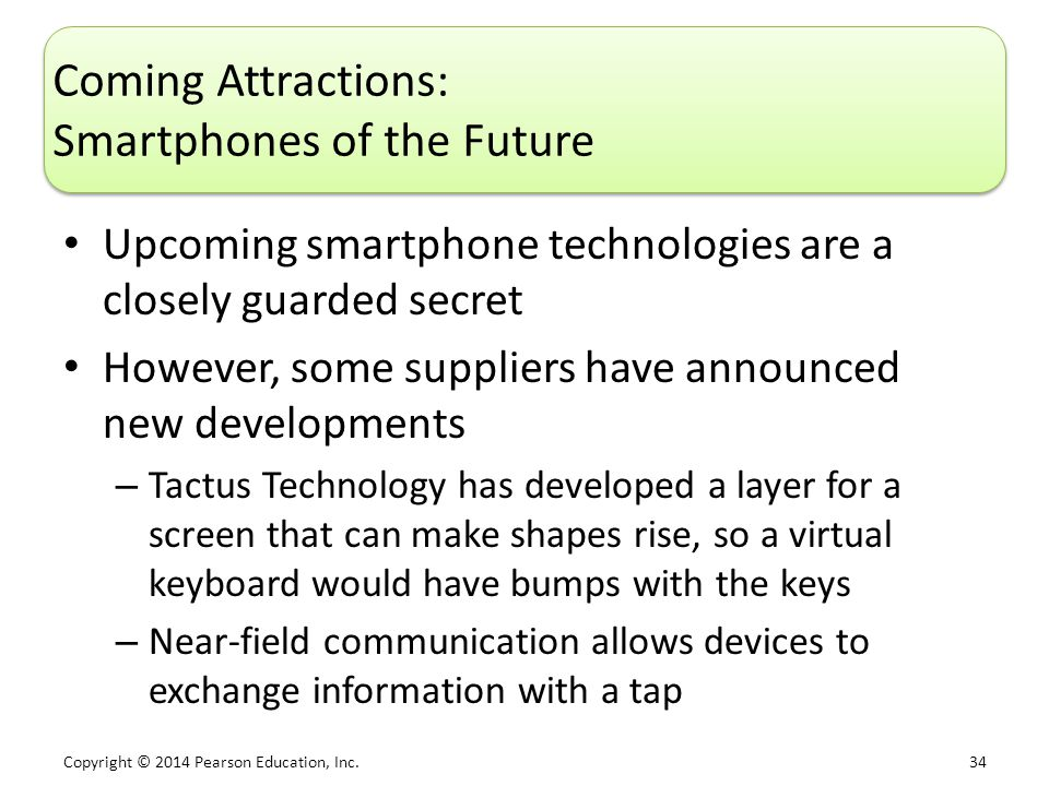 Copyright © 2014 Pearson Education, Inc. 34 Coming Attractions: Smartphones of the Future Upcoming smartphone technologies are a closely guarded secre