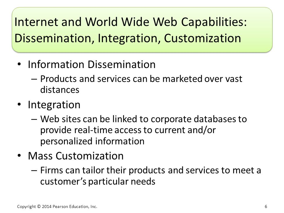 Copyright © 2014 Pearson Education, Inc. 6 Internet and World Wide Web Capabilities: Dissemination, Integration, Customization Information Disseminati