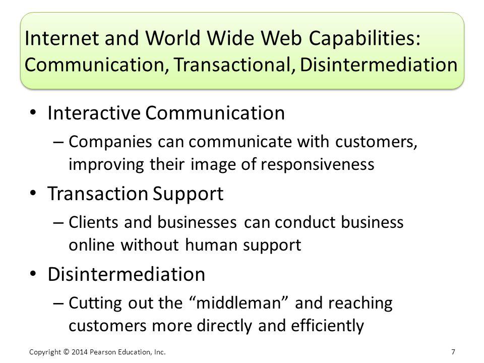 Copyright © 2014 Pearson Education, Inc. 7 Internet and World Wide Web Capabilities: Communication, Transactional, Disintermediation Interactive Commu