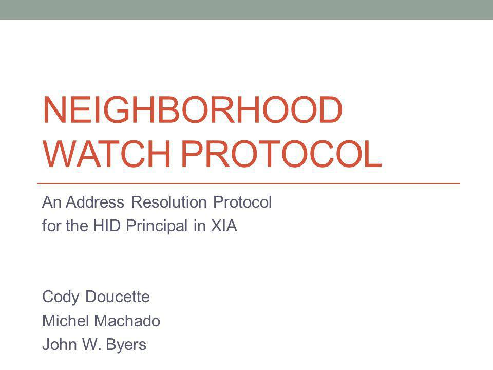 NEIGHBORHOOD WATCH PROTOCOL An Address Resolution Protocol for the HID Principal in XIA Cody Doucette Michel Machado John W. Byers