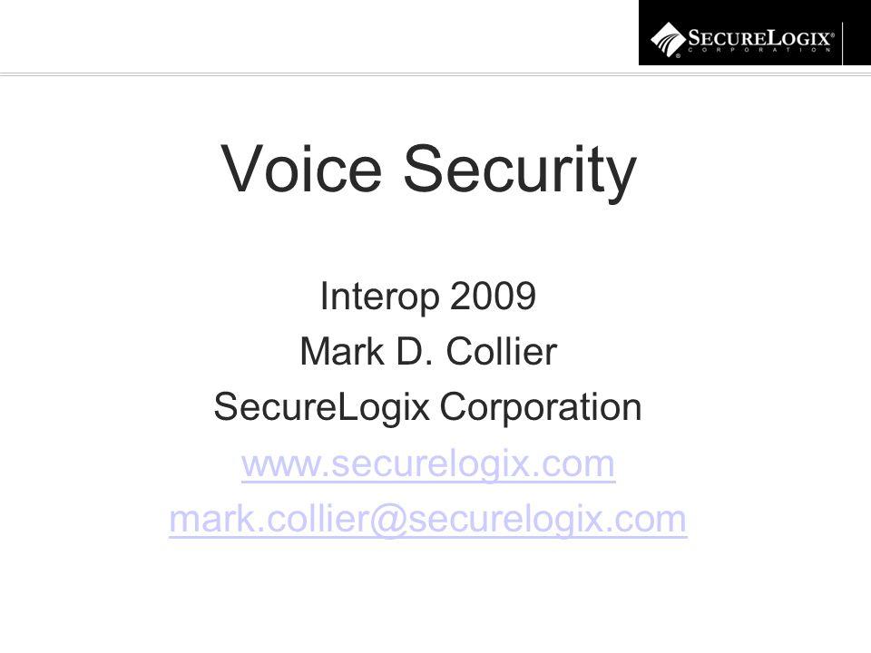 Voice Security Interop 2009 Mark D. Collier SecureLogix Corporation www.securelogix.com mark.collier@securelogix.com