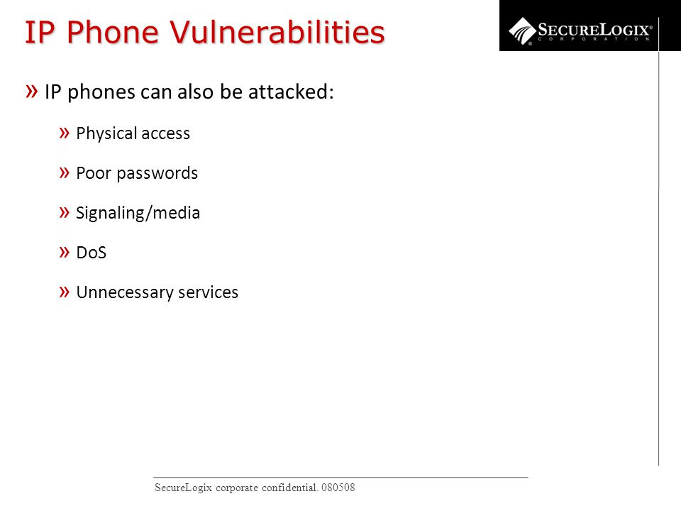 SecureLogix corporate confidential. 080508 IP Phone Vulnerabilities » IP phones can also be attacked: » Physical access » Poor passwords » Signaling/m