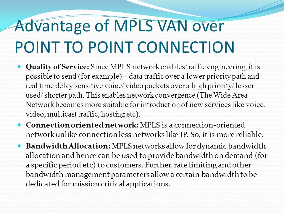 Advantage of MPLS VAN over POINT TO POINT CONNECTION Quality of Service: Since MPLS network enables traffic engineering, it is possible to send (for e