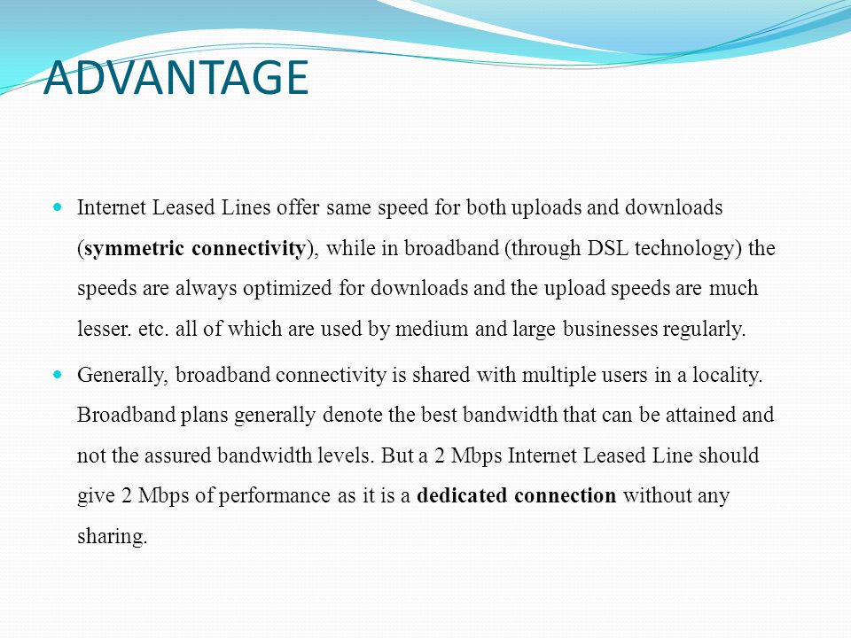 ADVANTAGE Internet Leased Lines offer same speed for both uploads and downloads (symmetric connectivity), while in broadband (through DSL technology)