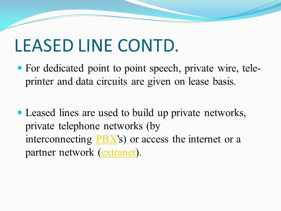 LEASED LINE CONTD. For dedicated point to point speech, private wire, tele- printer and data circuits are given on lease basis. Leased lines are used