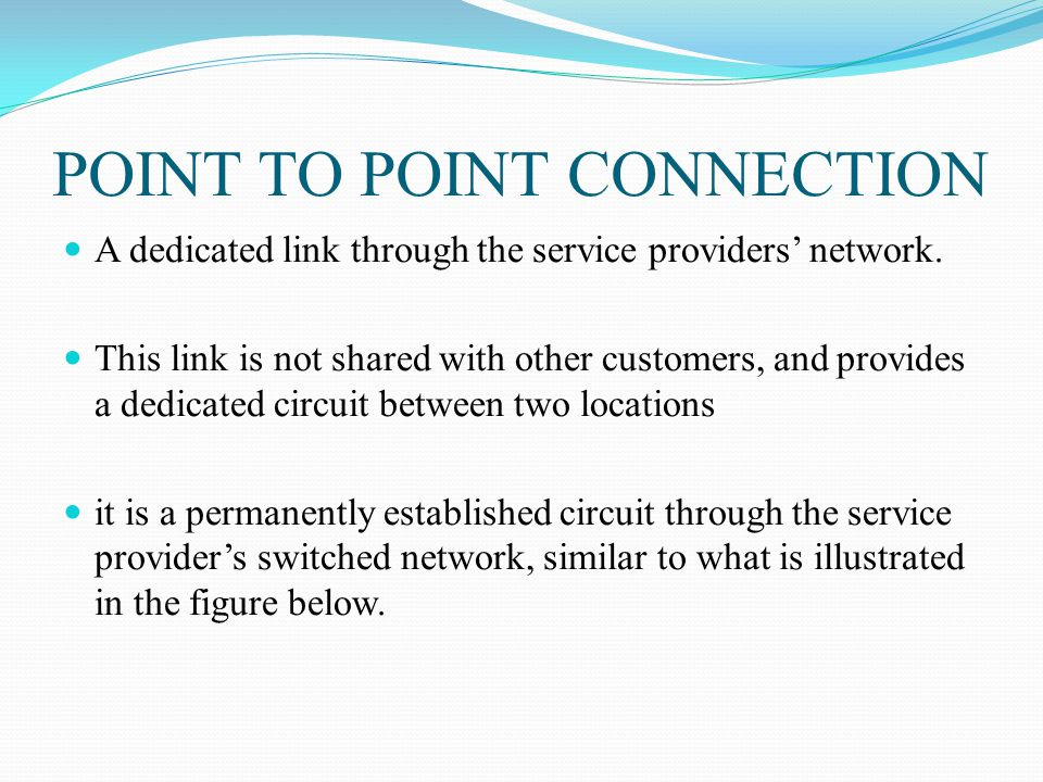 POINT TO POINT CONNECTION A dedicated link through the service providers network. This link is not shared with other customers, and provides a dedicat