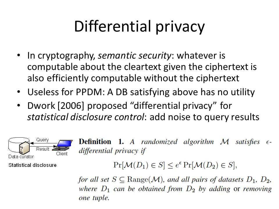 Differential privacy In cryptography, semantic security: whatever is computable about the cleartext given the ciphertext is also efficiently computable without the ciphertext Useless for PPDM: A DB satisfying above has no utility Dwork [2006] proposed differential privacy for statistical disclosure control: add noise to query results