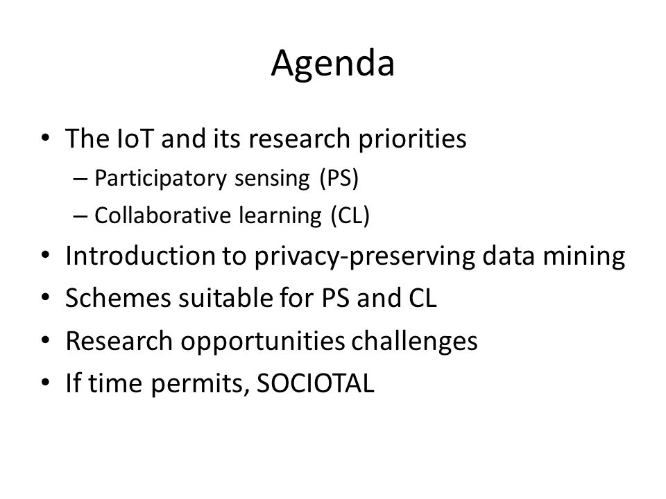 Agenda The IoT and its research priorities – Participatory sensing (PS) – Collaborative learning (CL) Introduction to privacy-preserving data mining S