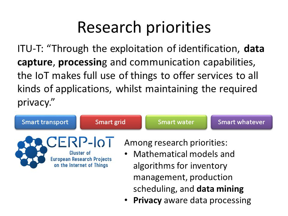 Research priorities ITU-T: Through the exploitation of identification, data capture, processing and communication capabilities, the IoT makes full use of things to offer services to all kinds of applications, whilst maintaining the required privacy.