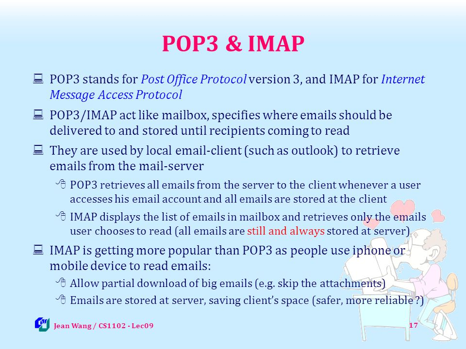 17 POP3 & IMAP POP3 stands for Post Office Protocol version 3, and IMAP for Internet Message Access Protocol POP3/IMAP act like mailbox, specifies whe
