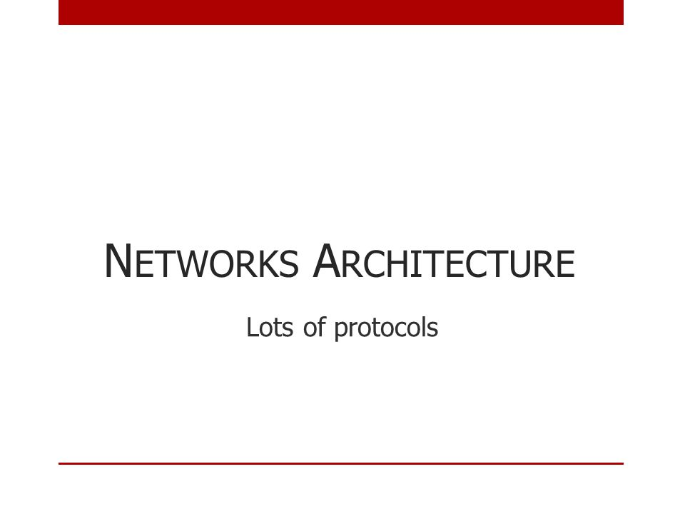 N ETWORKS A RCHITECTURE Lots of protocols