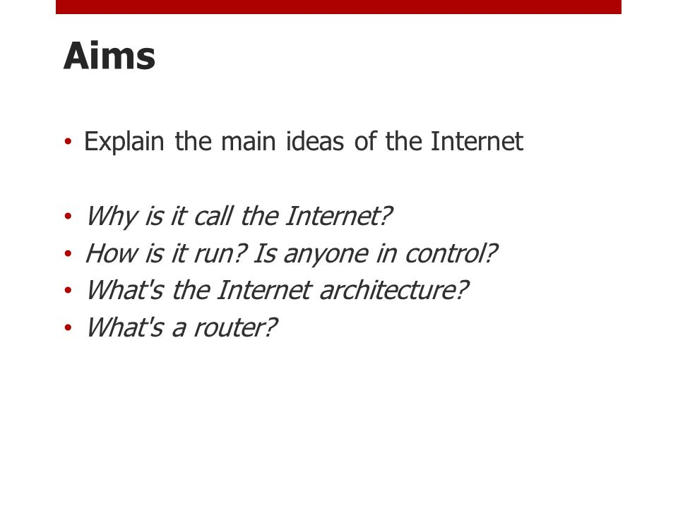 Aims Explain the main ideas of the Internet Why is it call the Internet.