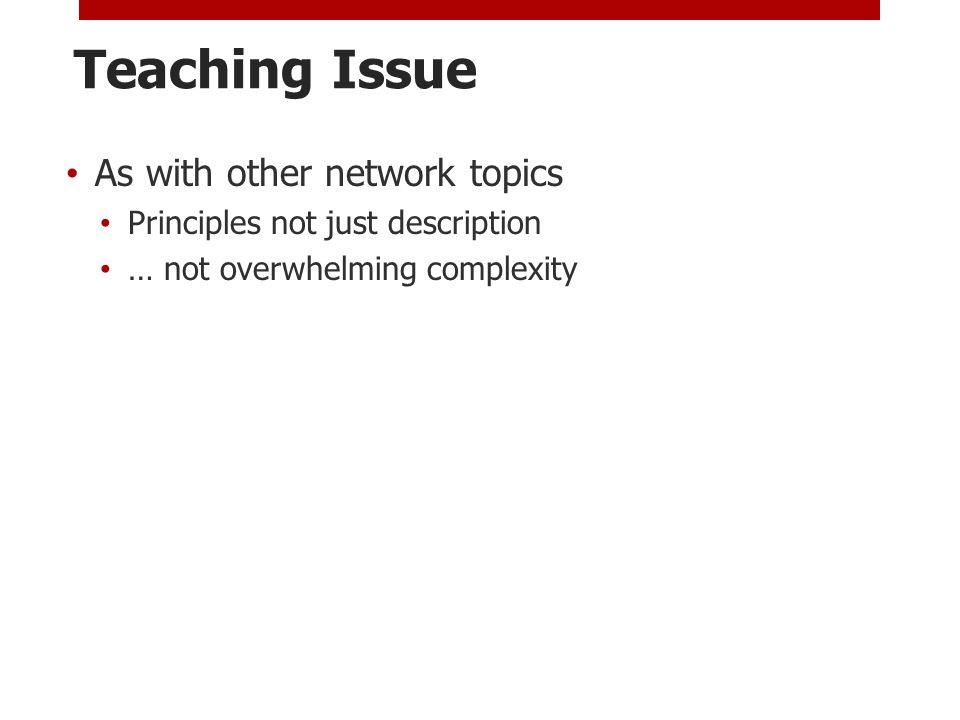 Teaching Issue As with other network topics Principles not just description … not overwhelming complexity