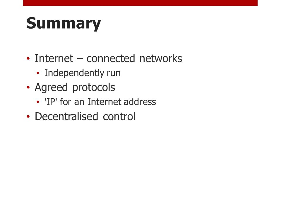 Summary Internet – connected networks Independently run Agreed protocols IP for an Internet address Decentralised control