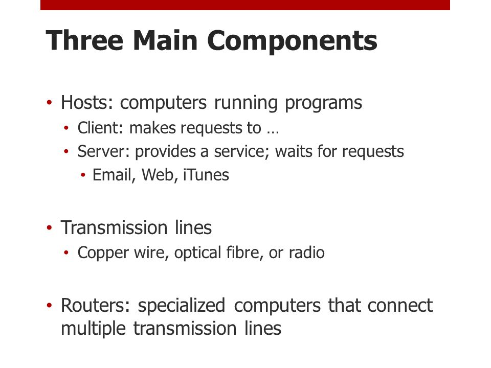 Three Main Components Hosts: computers running programs Client: makes requests to … Server: provides a service; waits for requests Email, Web, iTunes Transmission lines Copper wire, optical fibre, or radio Routers: specialized computers that connect multiple transmission lines