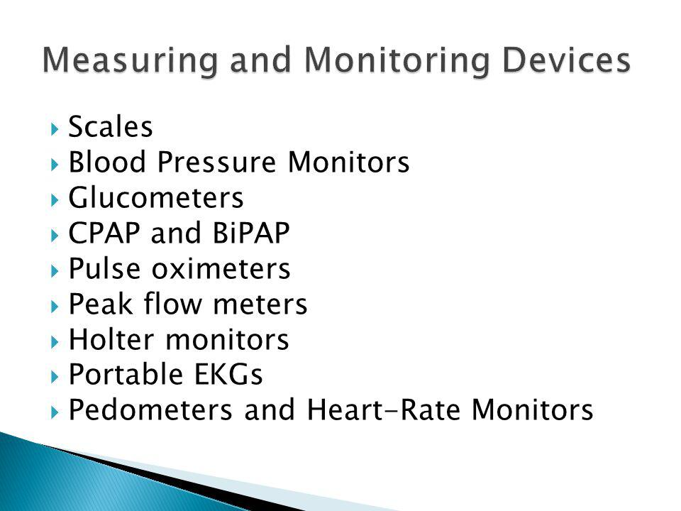 Scales Blood Pressure Monitors Glucometers CPAP and BiPAP Pulse oximeters Peak flow meters Holter monitors Portable EKGs Pedometers and Heart-Rate Mon