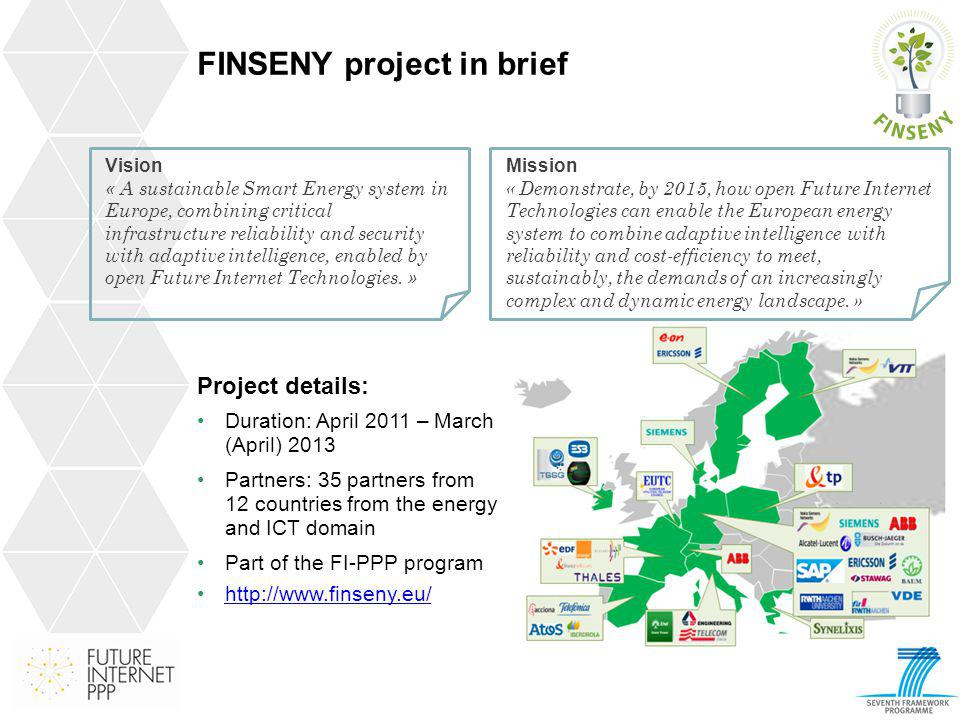 FINSENY project in brief Project details: Duration: April 2011 – March (April) 2013 Partners: 35 partners from 12 countries from the energy and ICT do