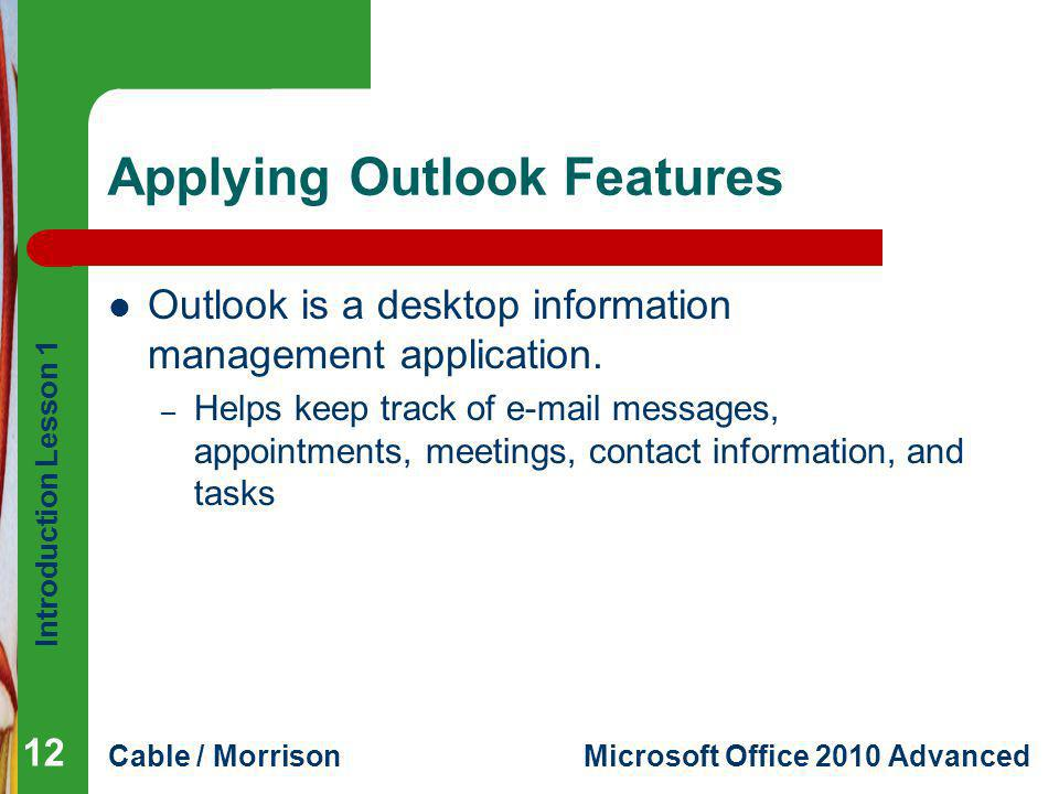 Introduction Lesson 1 Cable / MorrisonMicrosoft Office 2010 Advanced Applying Outlook Features Outlook is a desktop information management application