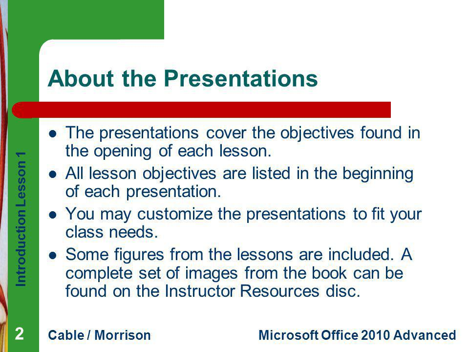 Introduction Lesson 1 Cable / MorrisonMicrosoft Office 2010 Advanced About the Presentations The presentations cover the objectives found in the openi