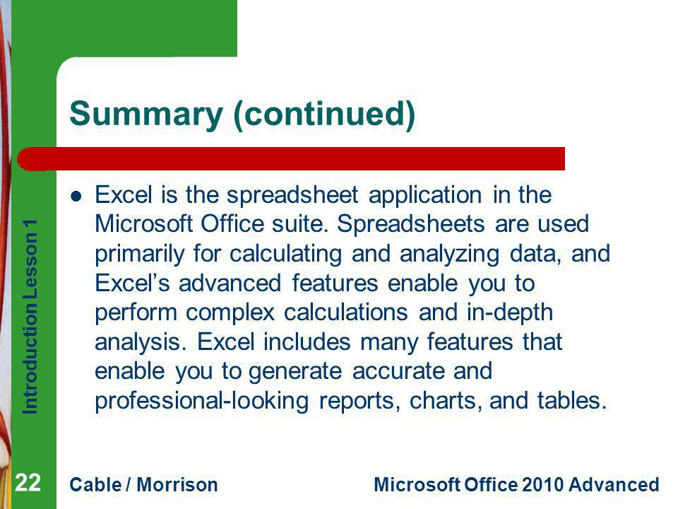 Introduction Lesson 1 Cable / MorrisonMicrosoft Office 2010 Advanced Summary (continued) Excel is the spreadsheet application in the Microsoft Office