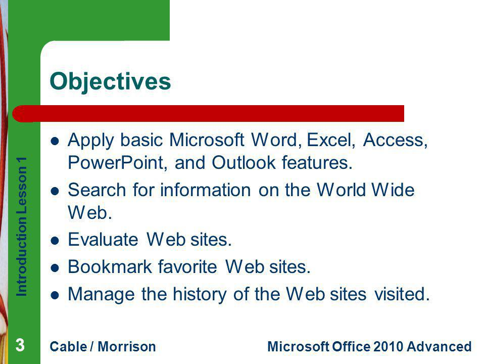 Introduction Lesson 1 Cable / MorrisonMicrosoft Office 2010 Advanced Objectives Apply basic Microsoft Word, Excel, Access, PowerPoint, and Outlook fea