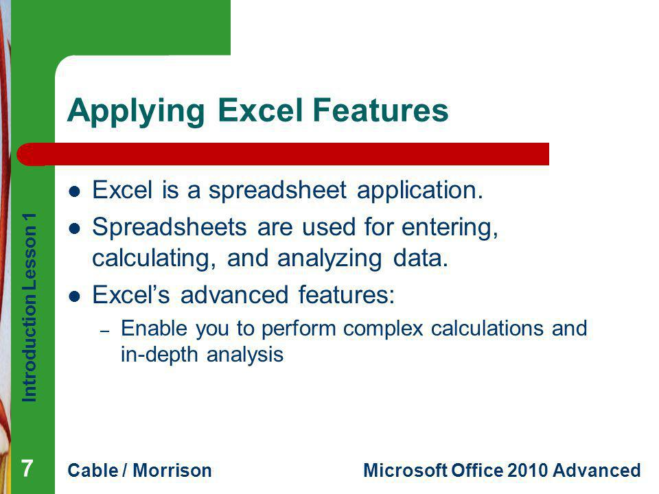 Introduction Lesson 1 Cable / MorrisonMicrosoft Office 2010 Advanced Applying Excel Features Excel is a spreadsheet application. Spreadsheets are used