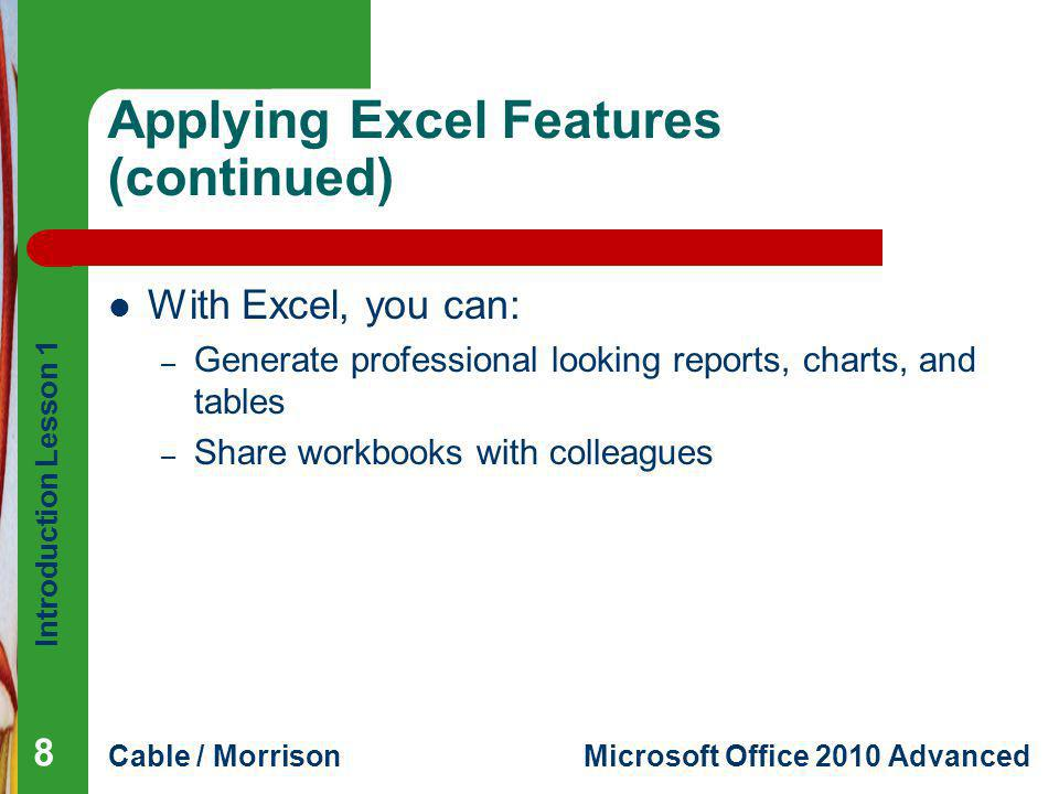 Introduction Lesson 1 Cable / MorrisonMicrosoft Office 2010 Advanced Applying Excel Features (continued) With Excel, you can: – Generate professional