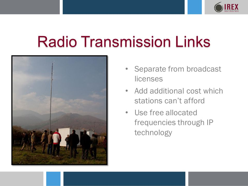 Radio Transmission Links Separate from broadcast licenses Add additional cost which stations cant afford Use free allocated frequencies through IP technology